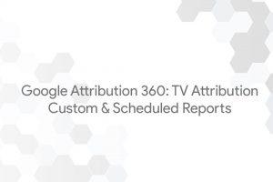Google Attribution 360: TV Attribution – Custom & Scheduled Reports