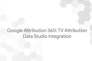 Google Attribution 360: TV Attribution – Data Studio Integration