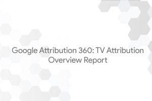 Google Attribution 360: TV Attribution – Overview Report