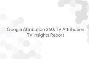 Google Attribution 360: TV Attribution – TV Insights Report