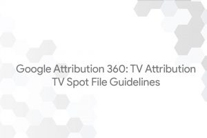 Google Attribution 360: TV Attribution – TV Spot File Guidelines