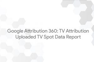 Google Attribution 360: TV Attribution – Uploaded TV Spot Data Report