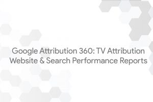 Google Attribution 360: TV Attribution – Website & Search Performance Reports