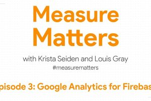 Measure Matters Episode 3: Google Analytics for Firebase