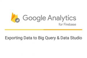 Exporting Data from Google Analytics for Firebase to Big Query & Data Studio